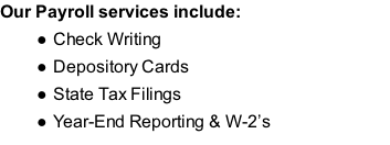 Our Payroll services include: Check Writing Depository Cards State Tax Filings Year-End Reporting & W-2's